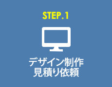 STEP.1デザイン制作/見積依頼